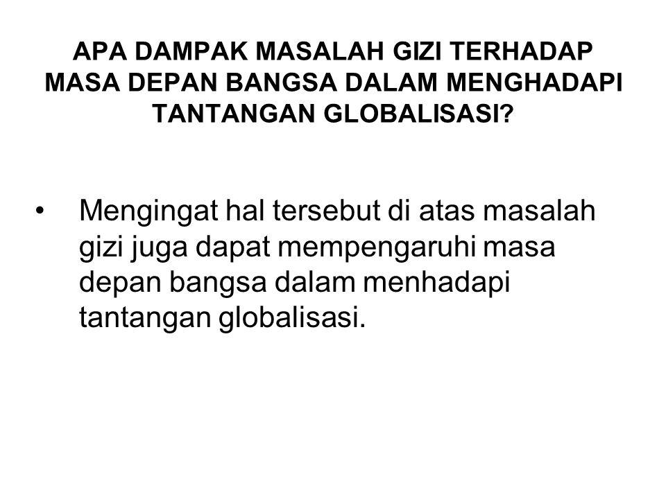 APA DAMPAK MASALAH GIZI TERHADAP MASA DEPAN BANGSA DALAM MENGHADAPI TANTANGAN GLOBALISASI.