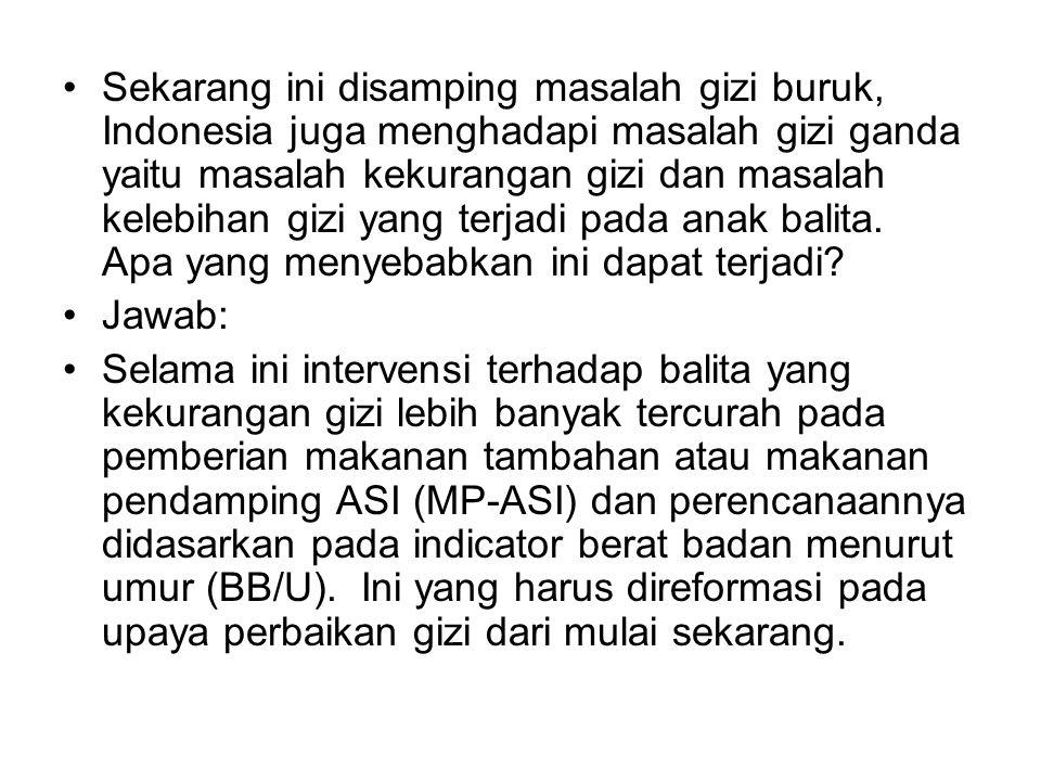 Sekarang ini disamping masalah gizi buruk, Indonesia juga menghadapi masalah gizi ganda yaitu masalah kekurangan gizi dan masalah kelebihan gizi yang terjadi pada anak balita.
