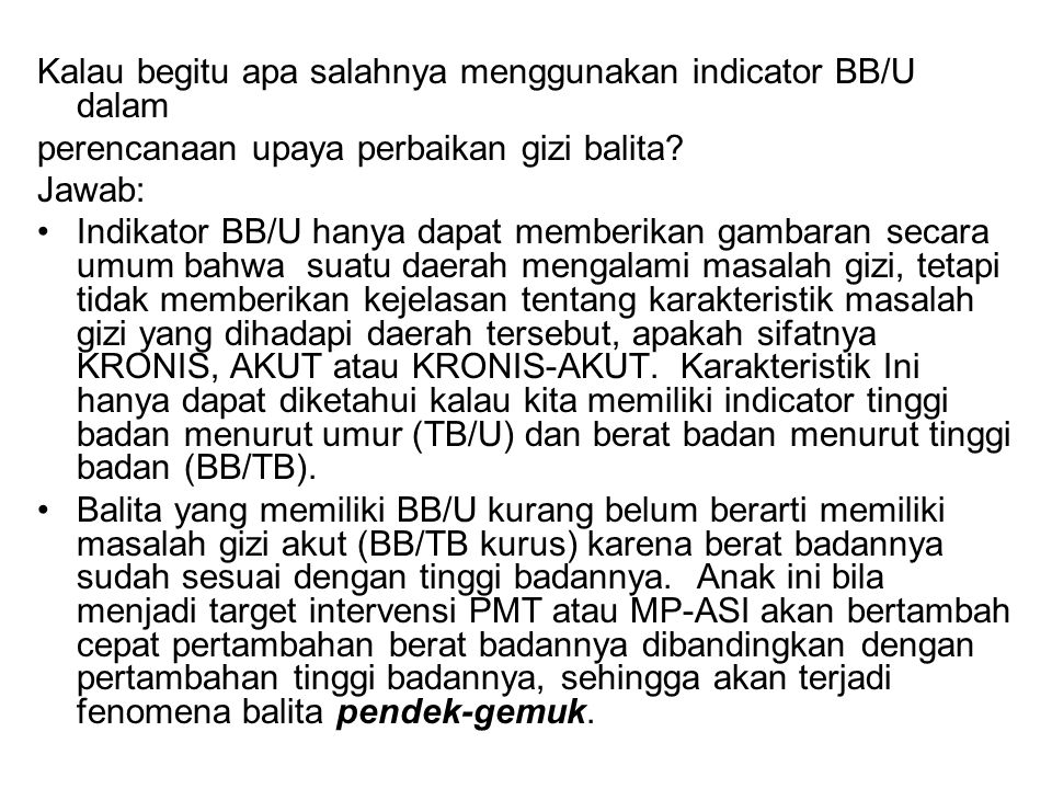 Kalau begitu apa salahnya menggunakan indicator BB/U dalam perencanaan upaya perbaikan gizi balita? Jawab: Indikator BB/U hanya dapat memberikan gamba