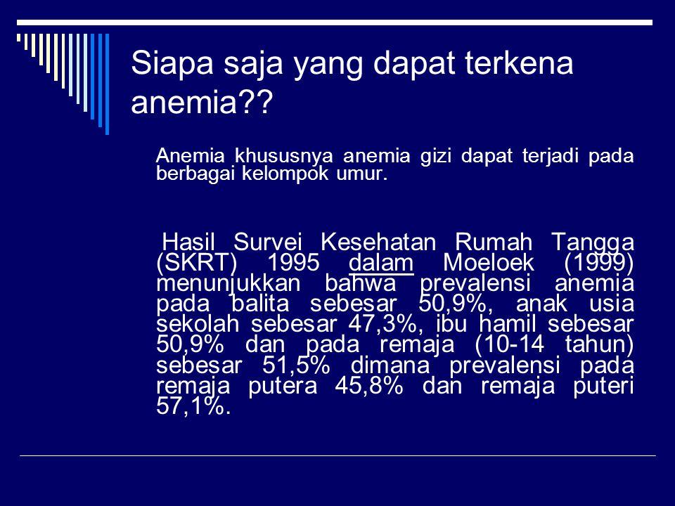 Siapa saja yang dapat terkena anemia?? Anemia khususnya anemia gizi dapat terjadi pada berbagai kelompok umur. Hasil Survei Kesehatan Rumah Tangga (SK