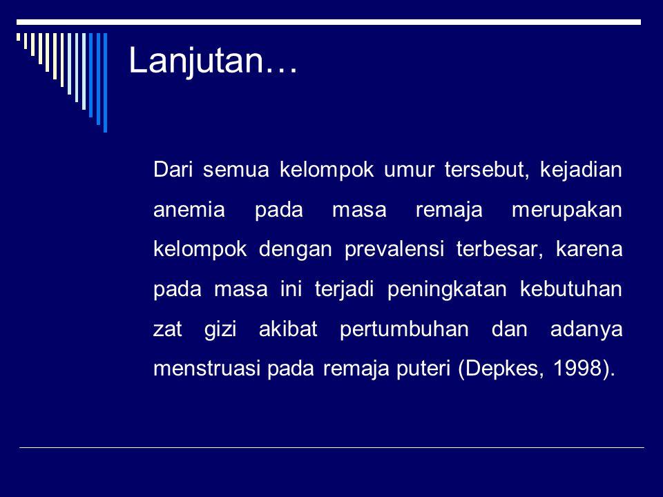 Lanjutan… Dari semua kelompok umur tersebut, kejadian anemia pada masa remaja merupakan kelompok dengan prevalensi terbesar, karena pada masa ini terjadi peningkatan kebutuhan zat gizi akibat pertumbuhan dan adanya menstruasi pada remaja puteri (Depkes, 1998).