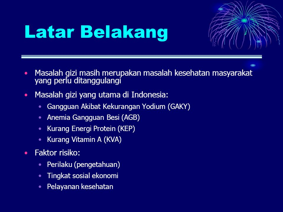 Latar Belakang Masalah gizi masih merupakan masalah kesehatan masyarakat yang perlu ditanggulangi Masalah gizi yang utama di Indonesia: Gangguan Akiba