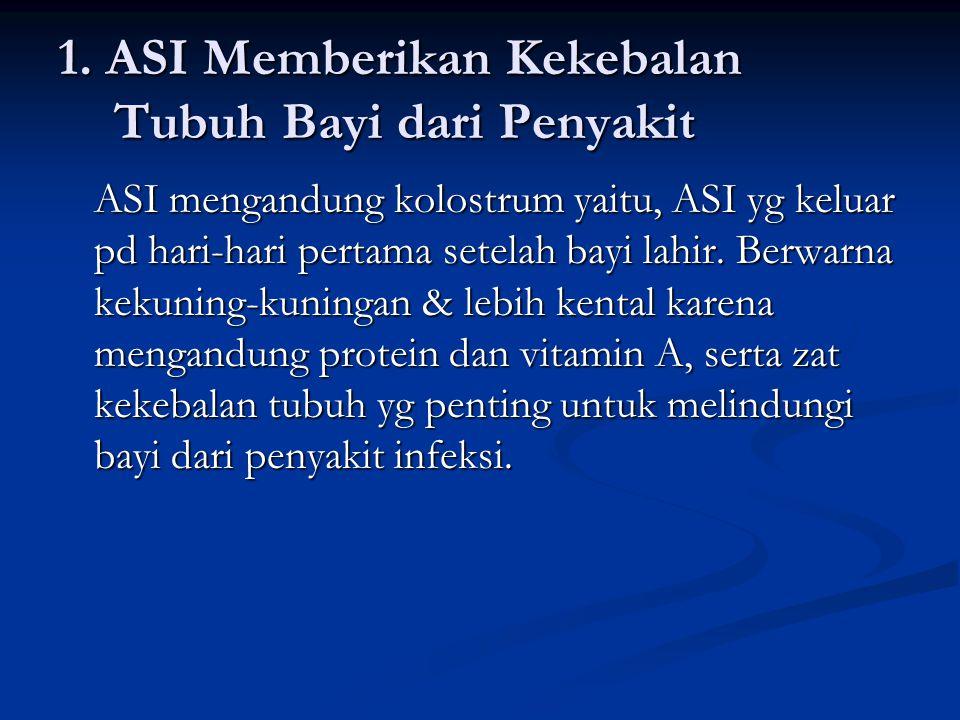 1. ASI Memberikan Kekebalan Tubuh Bayi dari Penyakit ASI mengandung kolostrum yaitu, ASI yg keluar pd hari-hari pertama setelah bayi lahir. Berwarna k