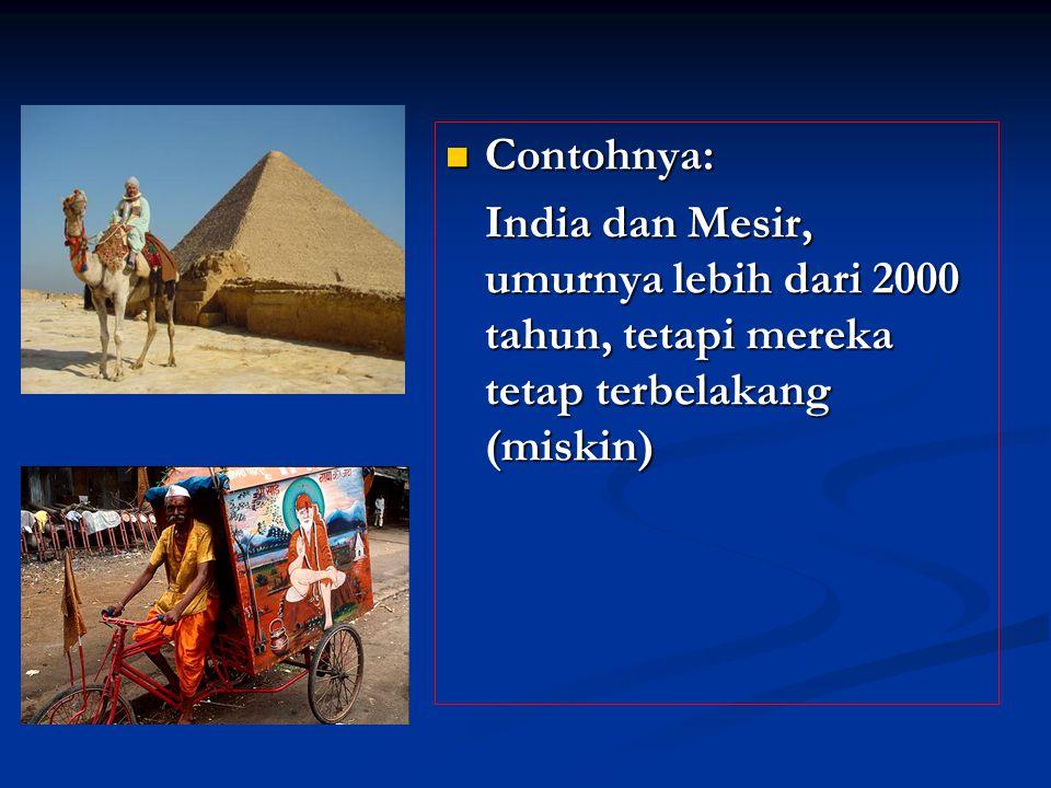 Contohnya: Contohnya: India dan Mesir, umurnya lebih dari 2000 tahun, tetapi mereka tetap terbelakang (miskin)