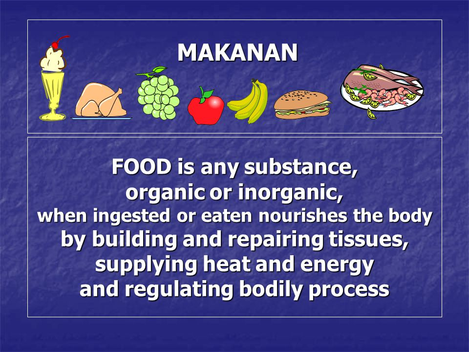 MAKANAN MAKANAN FOOD is any substance, organic or inorganic, when ingested or eaten nourishes the body by building and repairing tissues, supplying he