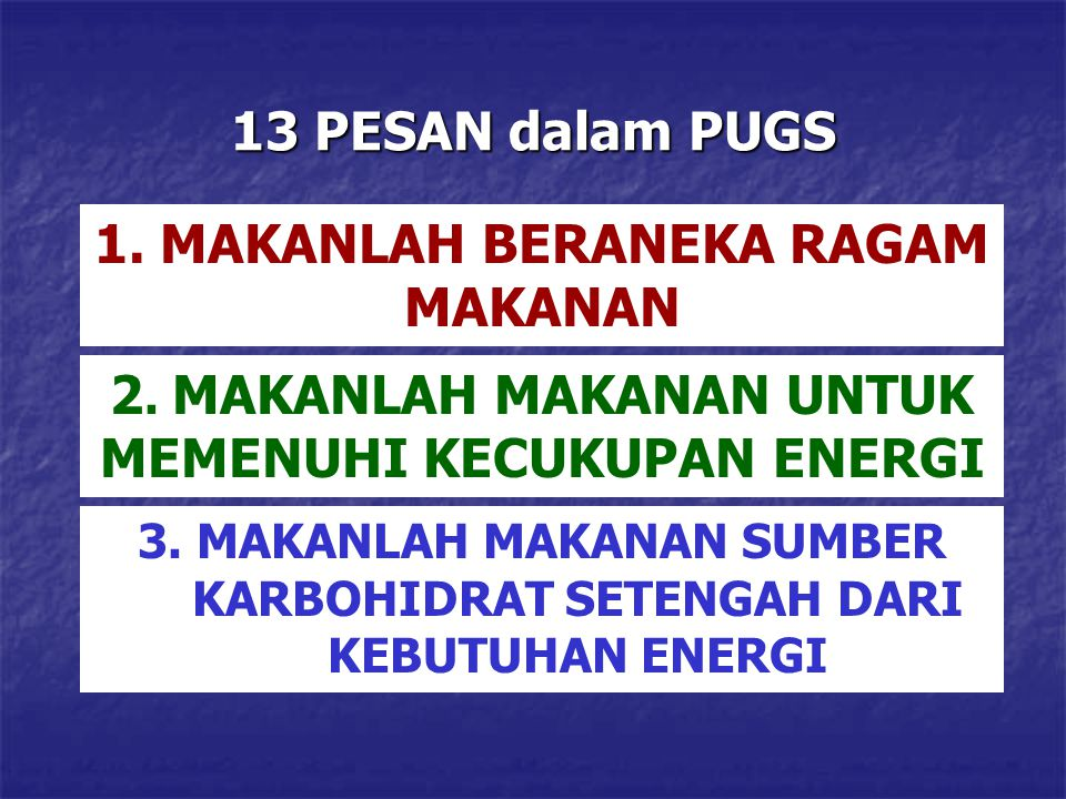 13 PESAN dalam PUGS 1. MAKANLAH BERANEKA RAGAM MAKANAN 2. MAKANLAH MAKANAN UNTUK MEMENUHI KECUKUPAN ENERGI 3. MAKANLAH MAKANAN SUMBER KARBOHIDRAT SETE