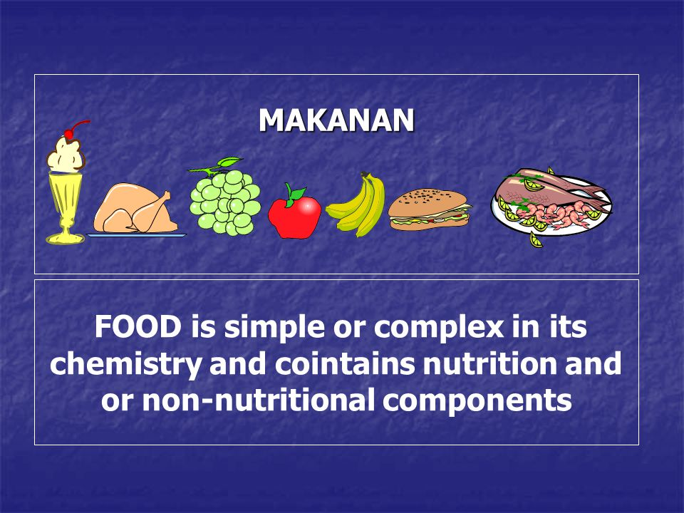 MAKANAN FOOD is simple or complex in its chemistry and cointains nutrition and or non-nutritional components
