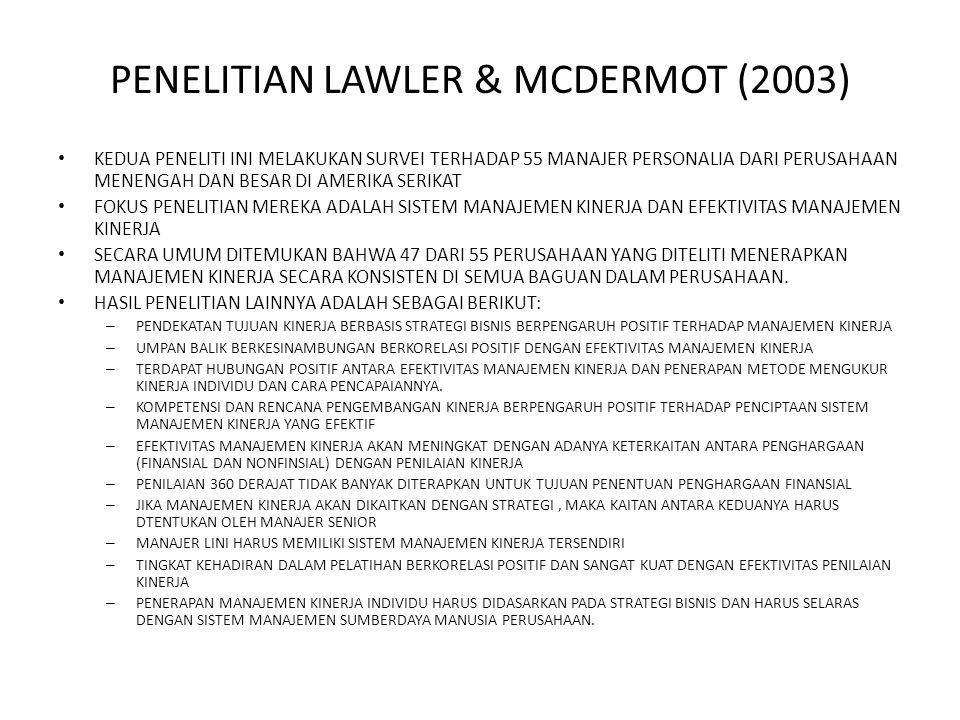 PENELITIAN LAWLER & MCDERMOT (2003) KEDUA PENELITI INI MELAKUKAN SURVEI TERHADAP 55 MANAJER PERSONALIA DARI PERUSAHAAN MENENGAH DAN BESAR DI AMERIKA SERIKAT FOKUS PENELITIAN MEREKA ADALAH SISTEM MANAJEMEN KINERJA DAN EFEKTIVITAS MANAJEMEN KINERJA SECARA UMUM DITEMUKAN BAHWA 47 DARI 55 PERUSAHAAN YANG DITELITI MENERAPKAN MANAJEMEN KINERJA SECARA KONSISTEN DI SEMUA BAGUAN DALAM PERUSAHAAN.
