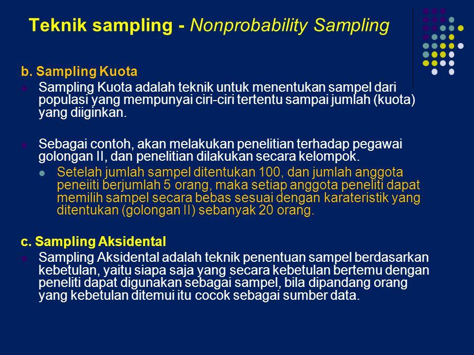 Teknik sampling - Nonprobability Sampling b. Sampling Kuota Sampling Kuota adalah teknik untuk menentukan sampel dari populasi yang mempunyai ciri-cir