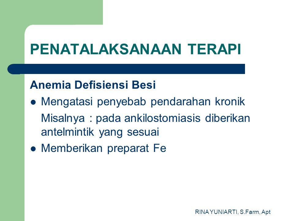 RINA YUNIARTI, S.Farm, Apt PENATALAKSANAAN TERAPI Anemia Defisiensi Besi Mengatasi penyebab pendarahan kronik Misalnya : pada ankilostomiasis diberikan antelmintik yang sesuai Memberikan preparat Fe