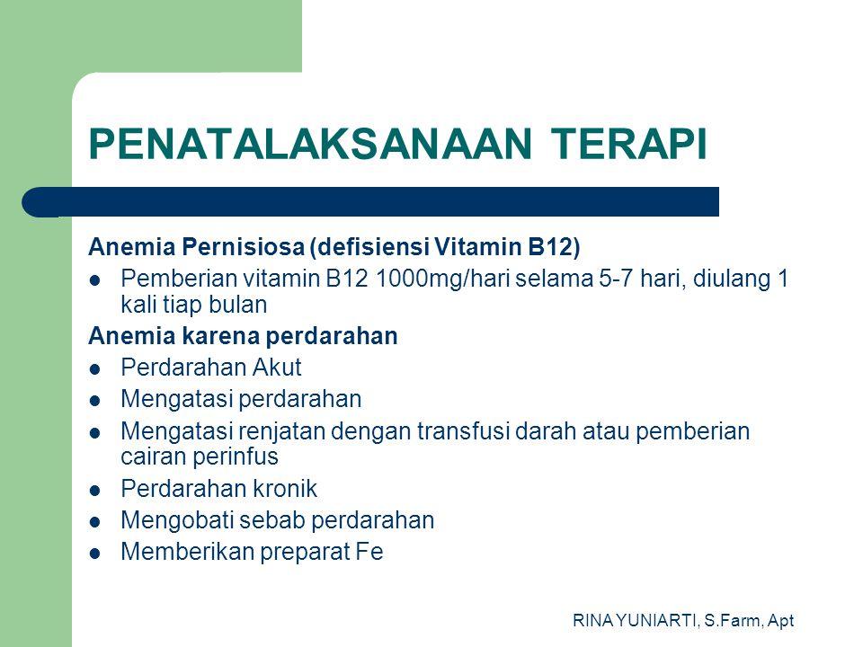 RINA YUNIARTI, S.Farm, Apt PENATALAKSANAAN TERAPI Anemia Pernisiosa (defisiensi Vitamin B12) Pemberian vitamin B12 1000mg/hari selama 5-7 hari, diulang 1 kali tiap bulan Anemia karena perdarahan Perdarahan Akut Mengatasi perdarahan Mengatasi renjatan dengan transfusi darah atau pemberian cairan perinfus Perdarahan kronik Mengobati sebab perdarahan Memberikan preparat Fe