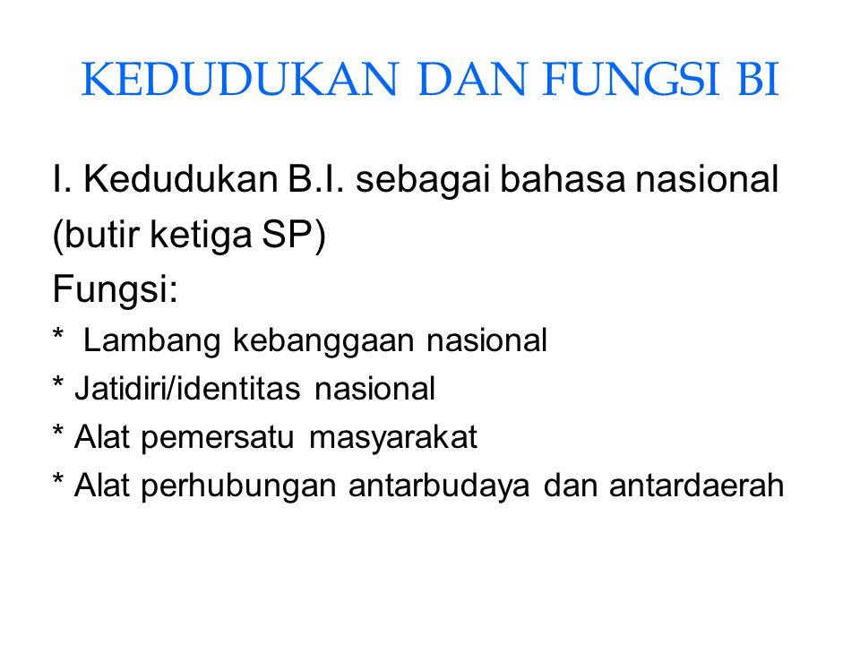 KEDUDUKAN DAN FUNGSI BI I. Kedudukan B.I. sebagai bahasa nasional (butir ketiga SP) Fungsi: * Lambang kebanggaan nasional * Jatidiri/identitas nasiona
