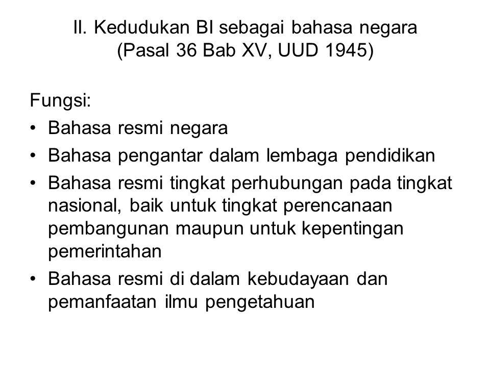 II. Kedudukan BI sebagai bahasa negara (Pasal 36 Bab XV, UUD 1945) Fungsi: Bahasa resmi negara Bahasa pengantar dalam lembaga pendidikan Bahasa resmi