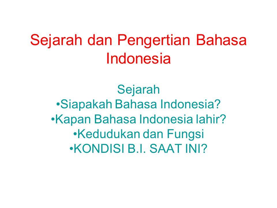Sejarah dan Pengertian Bahasa Indonesia Sejarah Siapakah Bahasa Indonesia? Kapan Bahasa Indonesia lahir? Kedudukan dan Fungsi KONDISI B.I. SAAT INI?
