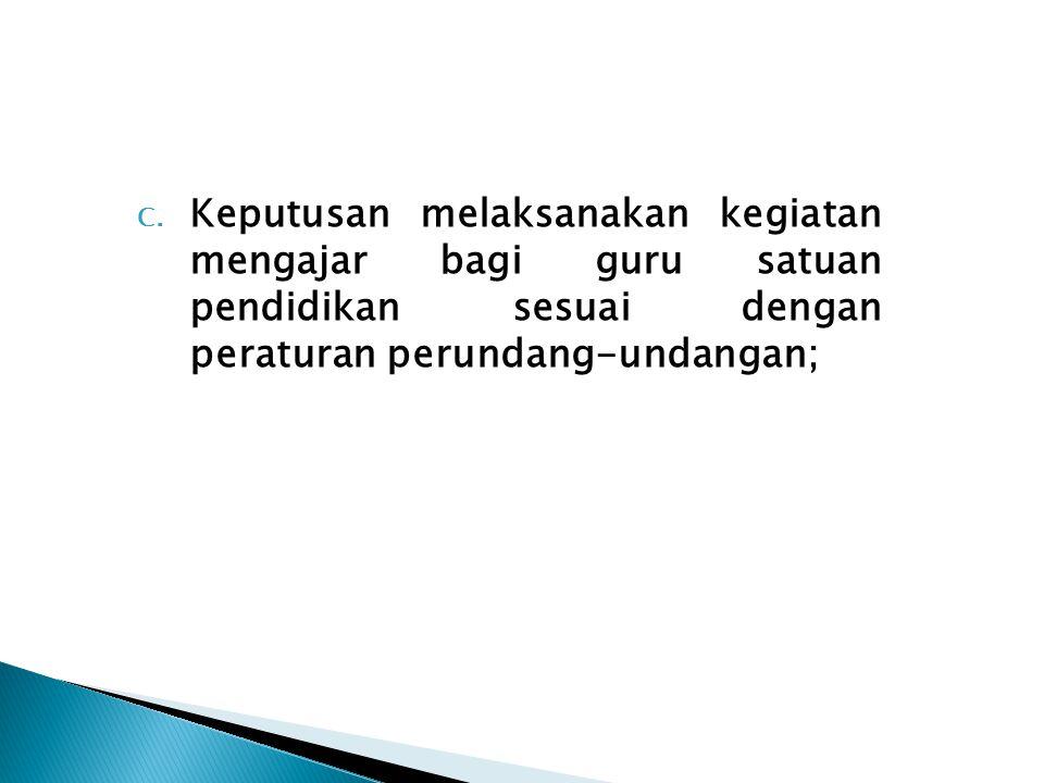 C. Keputusan melaksanakan kegiatan mengajar bagi guru satuan pendidikan sesuai dengan peraturan perundang-undangan;