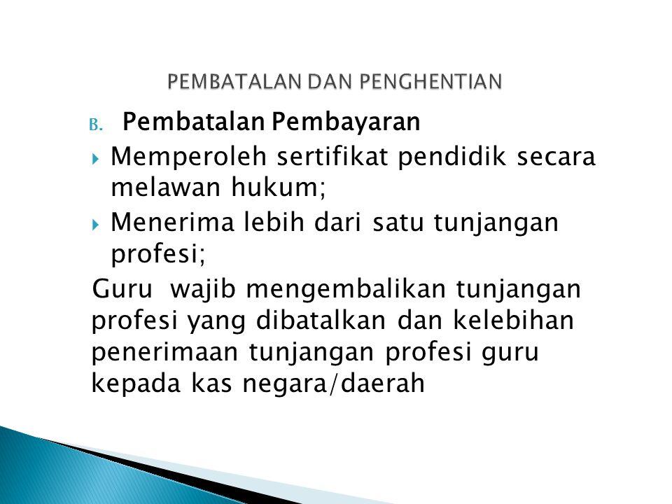 B. Pembatalan Pembayaran  Memperoleh sertifikat pendidik secara melawan hukum;  Menerima lebih dari satu tunjangan profesi; Guru wajib mengembalikan