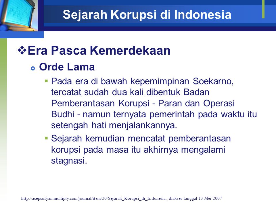 Sejarah Korupsi di Indonesia  Era Pasca Kemerdekaan  Orde Lama  Pada era di bawah kepemimpinan Soekarno, tercatat sudah dua kali dibentuk Badan Pemberantasan Korupsi - Paran dan Operasi Budhi - namun ternyata pemerintah pada waktu itu setengah hati menjalankannya.