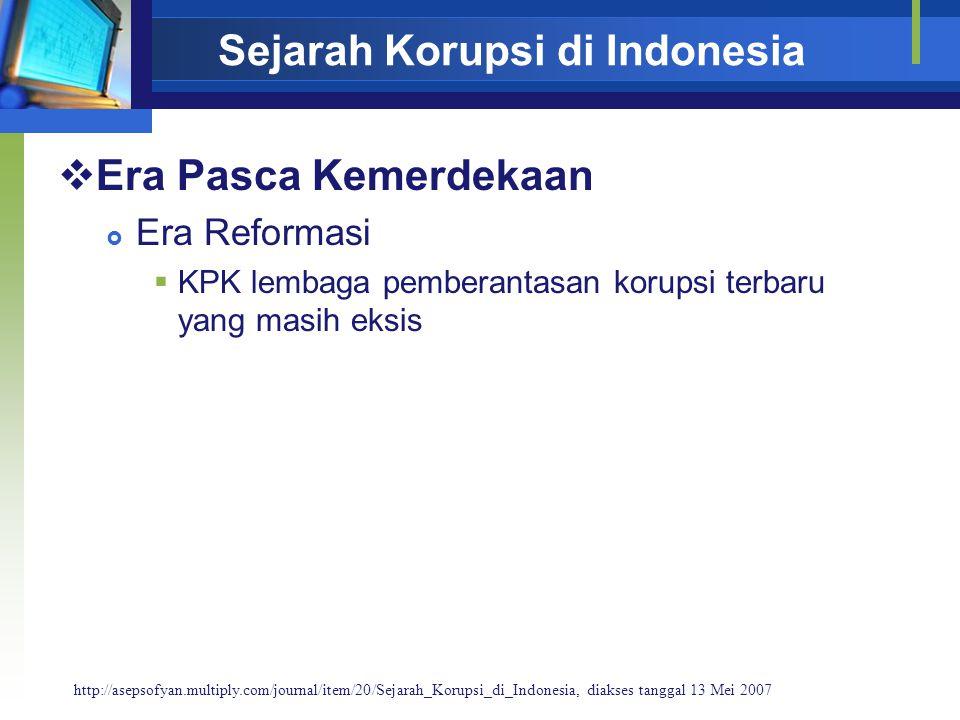 Sejarah Korupsi di Indonesia  Era Pasca Kemerdekaan  Era Reformasi  KPK lembaga pemberantasan korupsi terbaru yang masih eksis http://asepsofyan.multiply.com/journal/item/20/Sejarah_Korupsi_di_Indonesia, diakses tanggal 13 Mei 2007