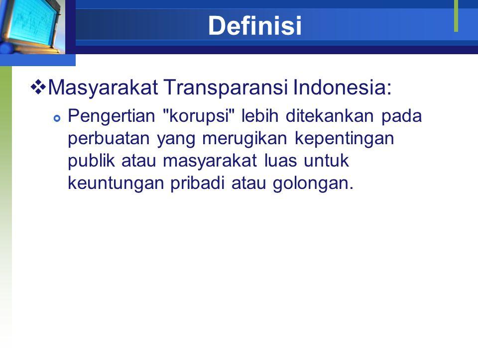 Definisi  Masyarakat Transparansi Indonesia:  Pengertian korupsi lebih ditekankan pada perbuatan yang merugikan kepentingan publik atau masyarakat luas untuk keuntungan pribadi atau golongan.