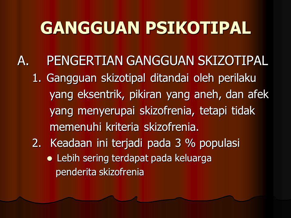 GANGGUAN PSIKOTIPAL A.PENGERTIAN GANGGUAN SKIZOTIPAL 1.Gangguan skizotipal ditandai oleh perilaku yang eksentrik, pikiran yang aneh, dan afek yang eksentrik, pikiran yang aneh, dan afek yang menyerupai skizofrenia, tetapi tidak yang menyerupai skizofrenia, tetapi tidak memenuhi kriteria skizofrenia.