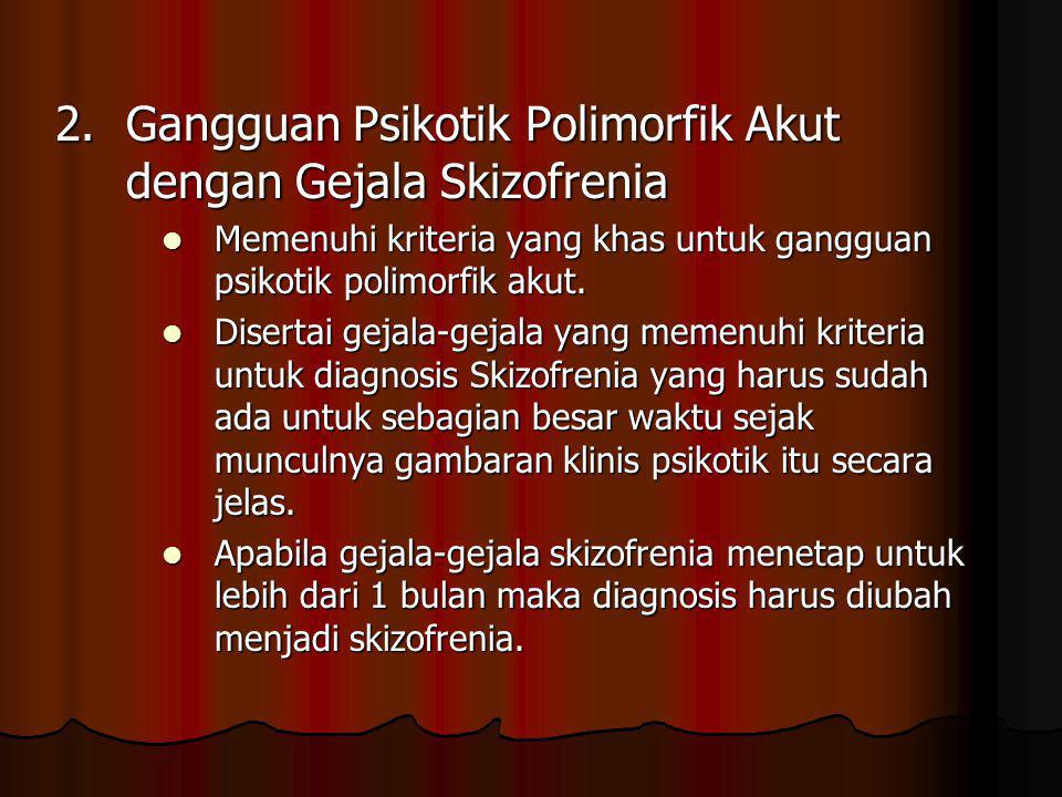 2. Gangguan Psikotik Polimorfik Akut dengan Gejala Skizofrenia Memenuhi kriteria yang khas untuk gangguan psikotik polimorfik akut. Memenuhi kriteria