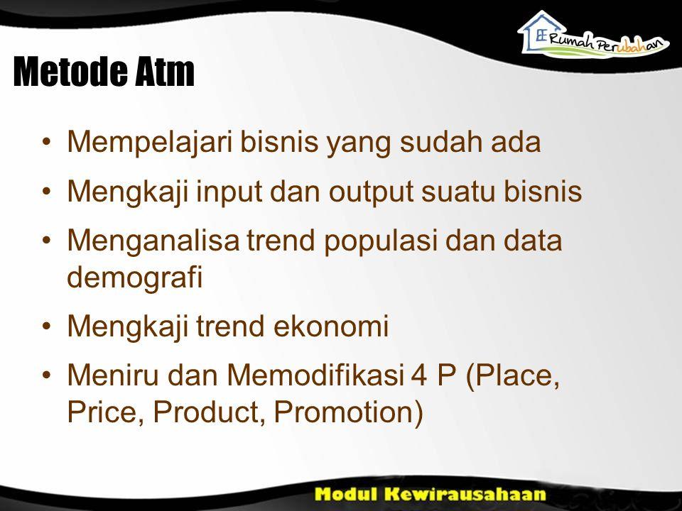 Metode Atm Mempelajari bisnis yang sudah ada Mengkaji input dan output suatu bisnis Menganalisa trend populasi dan data demografi Mengkaji trend ekonomi Meniru dan Memodifikasi 4 P (Place, Price, Product, Promotion)
