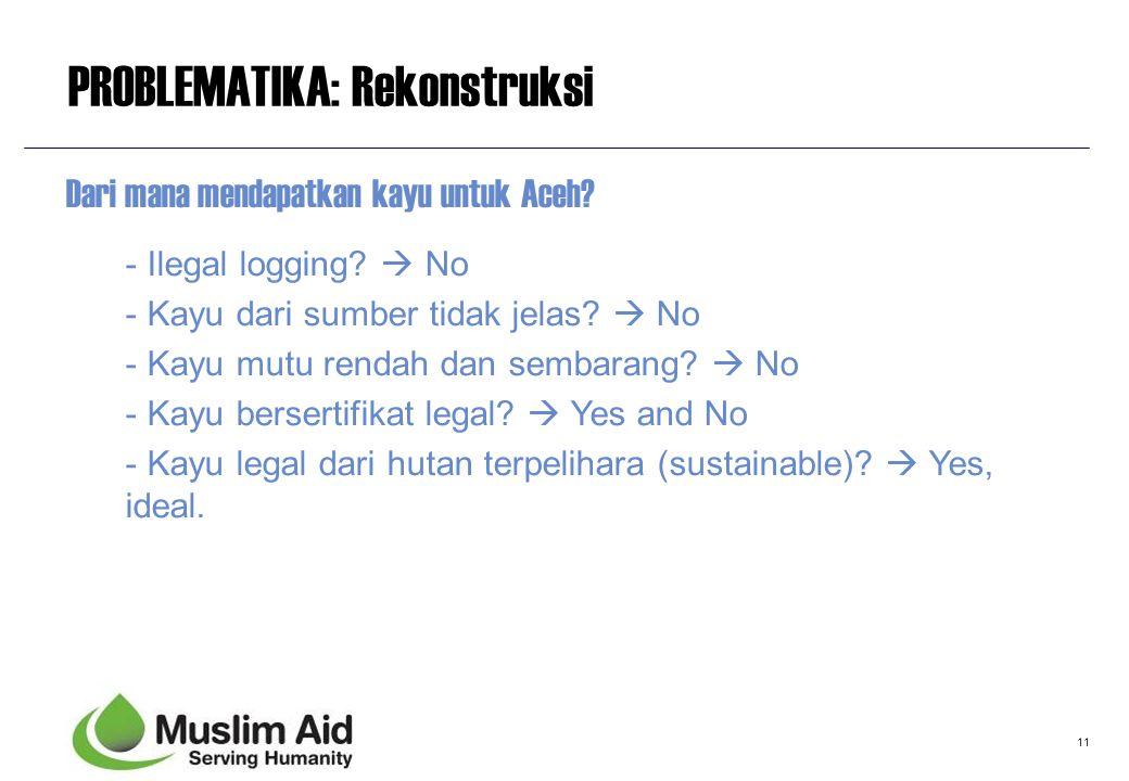 11 PROBLEMATIKA: Rekonstruksi Dari mana mendapatkan kayu untuk Aceh? - Ilegal logging?  No - Kayu dari sumber tidak jelas?  No - Kayu mutu rendah da