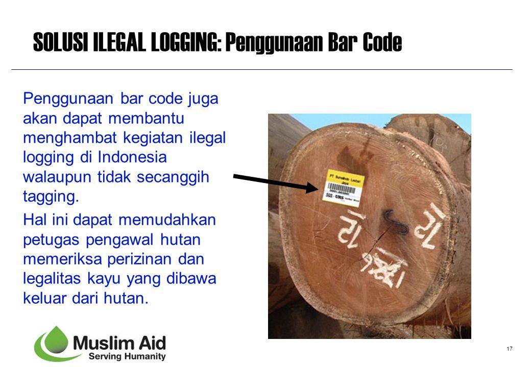 17 SOLUSI ILEGAL LOGGING: Penggunaan Bar Code Penggunaan bar code juga akan dapat membantu menghambat kegiatan ilegal logging di Indonesia walaupun ti