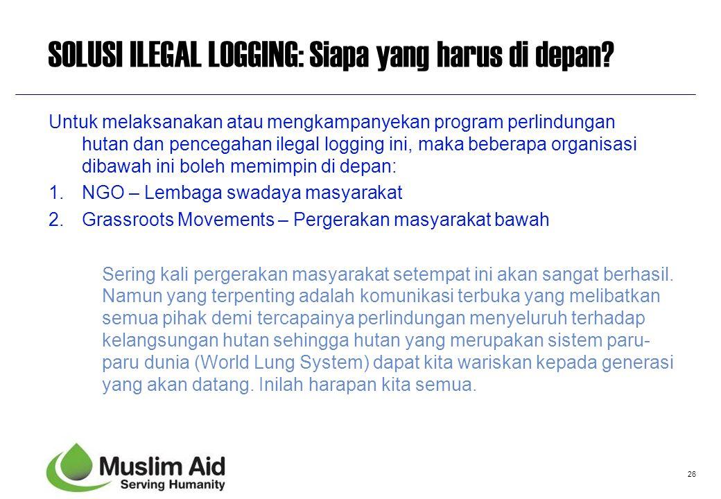 26 SOLUSI ILEGAL LOGGING: Siapa yang harus di depan? Untuk melaksanakan atau mengkampanyekan program perlindungan hutan dan pencegahan ilegal logging