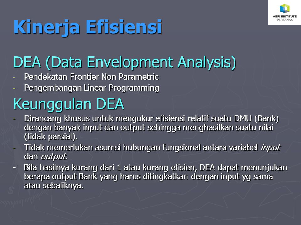 Kinerja Efisiensi DEA (Data Envelopment Analysis) -P-P-P-Pendekatan Frontier Non Parametric -P-P-P-Pengembangan Linear Programming Keunggulan DEA -D-D-D-Dirancang khusus untuk mengukur efisiensi relatif suatu DMU (Bank) dengan banyak input dan output sehingga menghasilkan suatu nilai (tidak parsial).