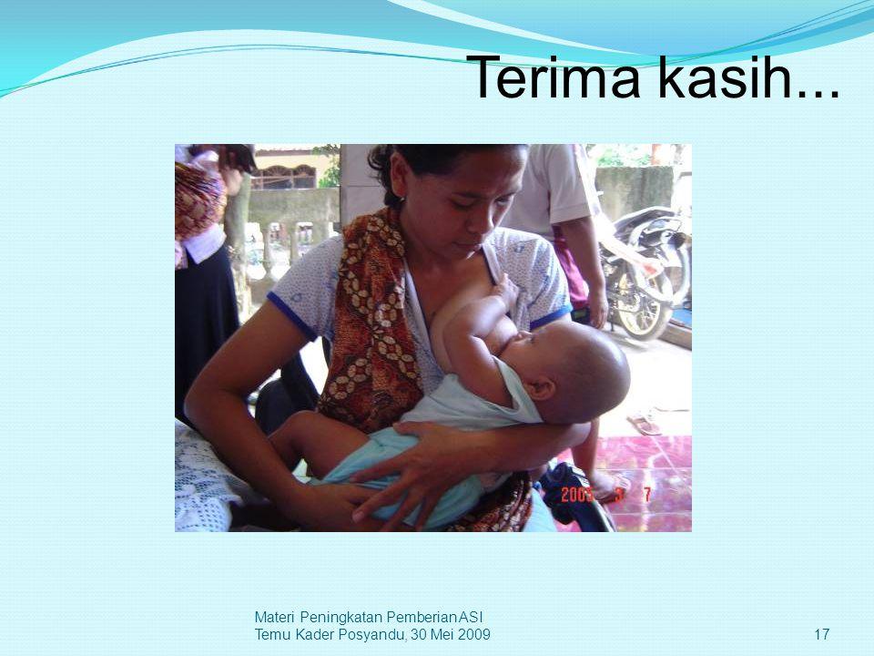 Terima kasih... 17 Materi Peningkatan Pemberian ASI Temu Kader Posyandu, 30 Mei 2009