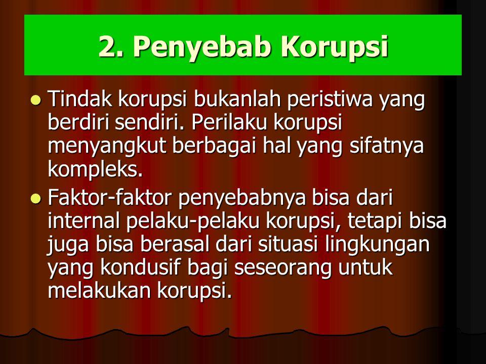 2. Penyebab Korupsi Tindak korupsi bukanlah peristiwa yang berdiri sendiri. Perilaku korupsi menyangkut berbagai hal yang sifatnya kompleks. Tindak ko