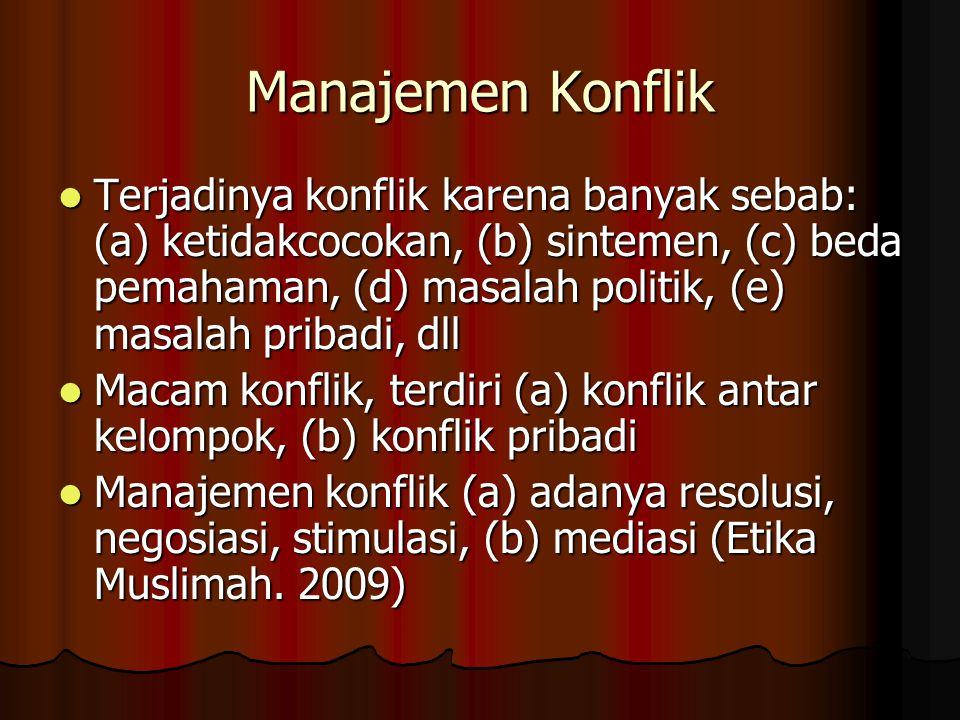 Manajemen Konflik Terjadinya konflik karena banyak sebab: (a) ketidakcocokan, (b) sintemen, (c) beda pemahaman, (d) masalah politik, (e) masalah priba