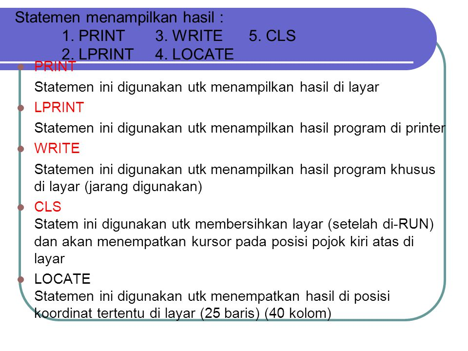 Statemen menampilkan hasil : 1. PRINT3. WRITE5. CLS 2. LPRINT4. LOCATE PRINT Statemen ini digunakan utk menampilkan hasil di layar LPRINT Statemen ini
