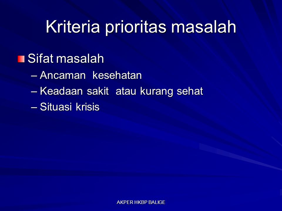 Kriteria prioritas masalah Sifat masalah –Ancaman kesehatan –Keadaan sakit atau kurang sehat –Situasi krisis AKPER HKBP BALIGE