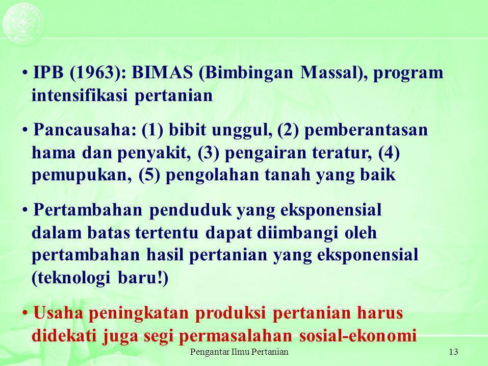 Pengantar Ilmu Pertanian13 IPB (1963): BIMAS (Bimbingan Massal), program intensifikasi pertanian Pancausaha: (1) bibit unggul, (2) pemberantasan hama dan penyakit, (3) pengairan teratur, (4) pemupukan, (5) pengolahan tanah yang baik Pertambahan penduduk yang eksponensial dalam batas tertentu dapat diimbangi oleh pertambahan hasil pertanian yang eksponensial (teknologi baru!) Usaha peningkatan produksi pertanian harus didekati juga segi permasalahan sosial-ekonomi