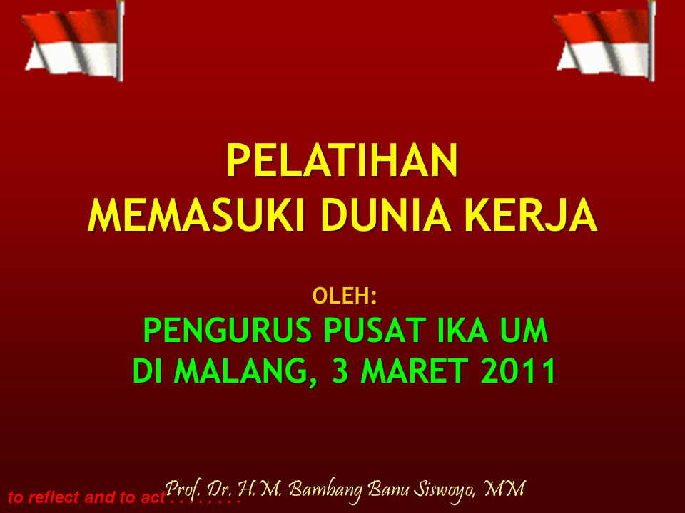 to reflect and to act........ OLEH: PENGURUS PUSAT IKA UM DI MALANG, 3 MARET 2011 Prof.