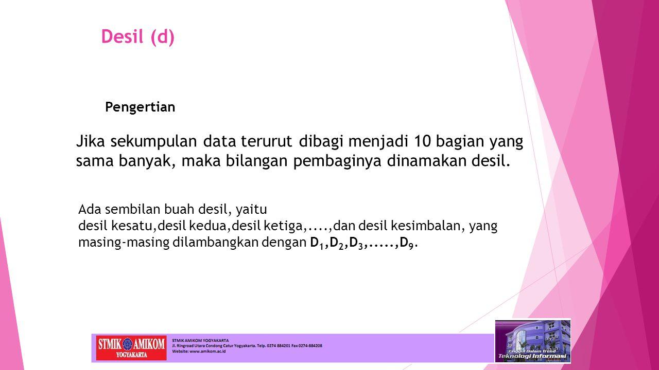 Desil (d) Jika sekumpulan data terurut dibagi menjadi 10 bagian yang sama banyak, maka bilangan pembaginya dinamakan desil.