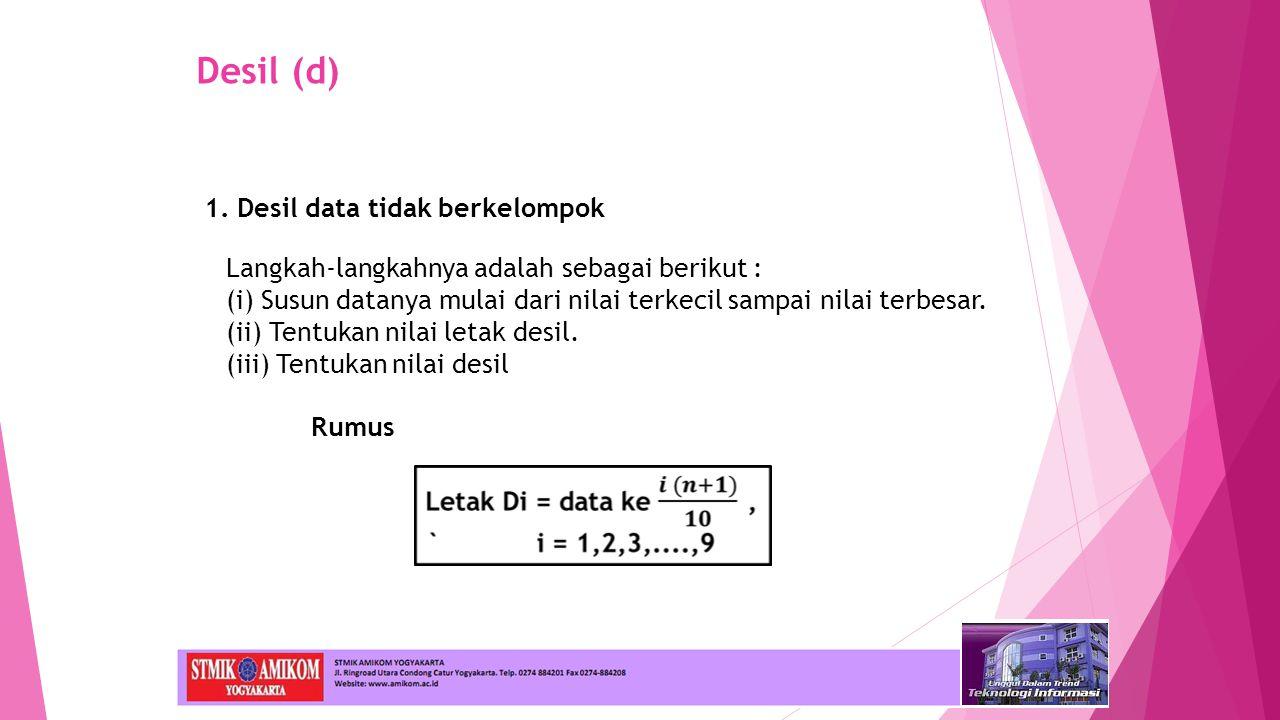 1. Desil data tidak berkelompok Langkah-langkahnya adalah sebagai berikut : (i) Susun datanya mulai dari nilai terkecil sampai nilai terbesar. (ii) Te