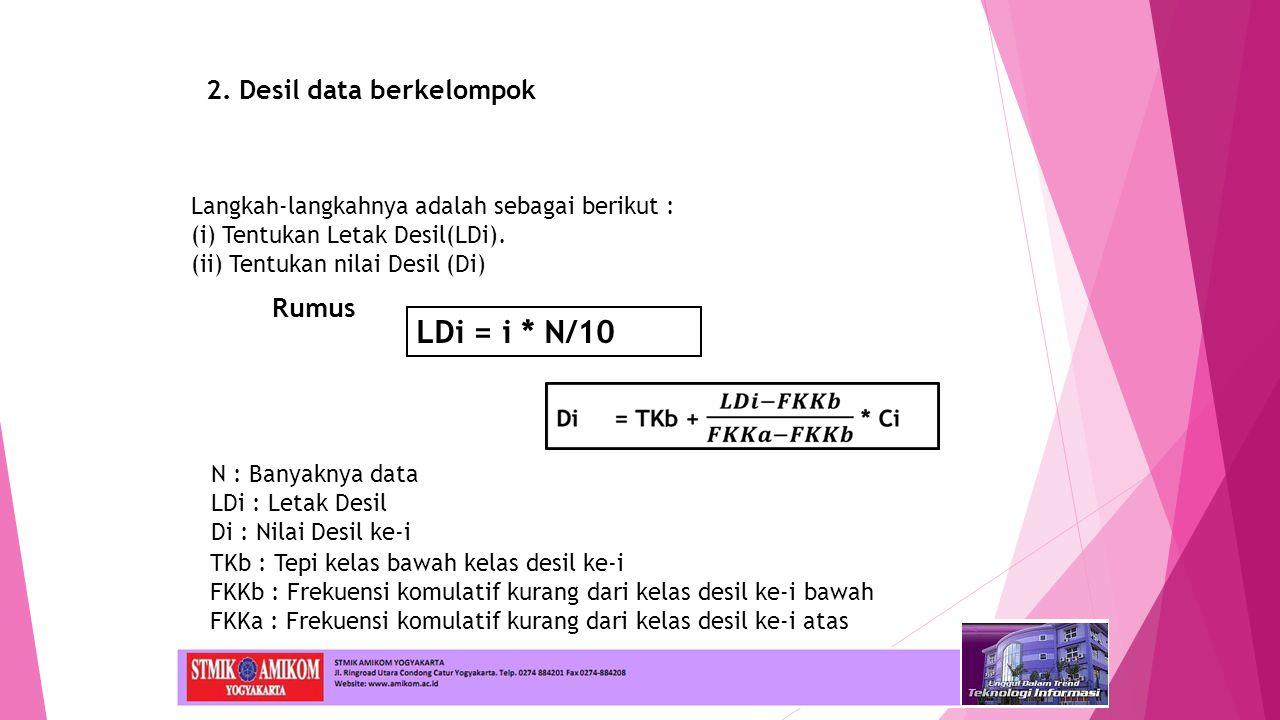 2. Desil data berkelompok Rumus Langkah-langkahnya adalah sebagai berikut : (i) Tentukan Letak Desil(LDi). (ii) Tentukan nilai Desil (Di) LDi = i * N/