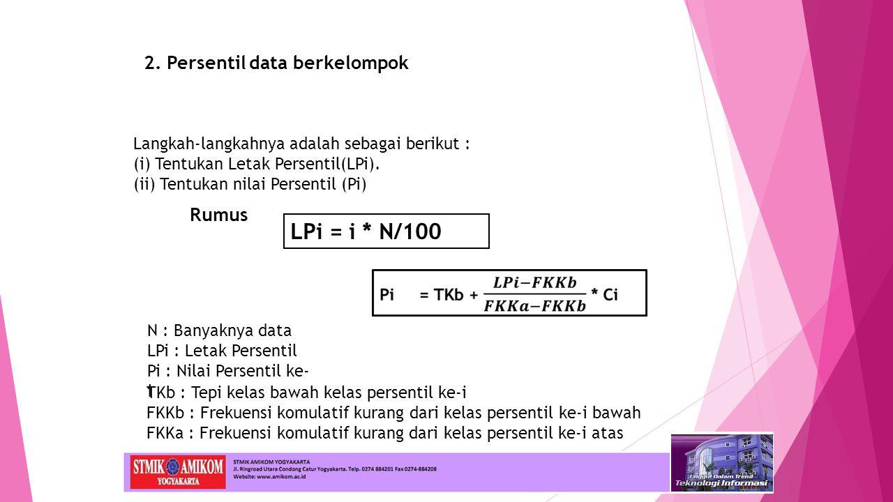 2. Persentil data berkelompok Rumus Langkah-langkahnya adalah sebagai berikut : (i) Tentukan Letak Persentil(LPi). (ii) Tentukan nilai Persentil (Pi)