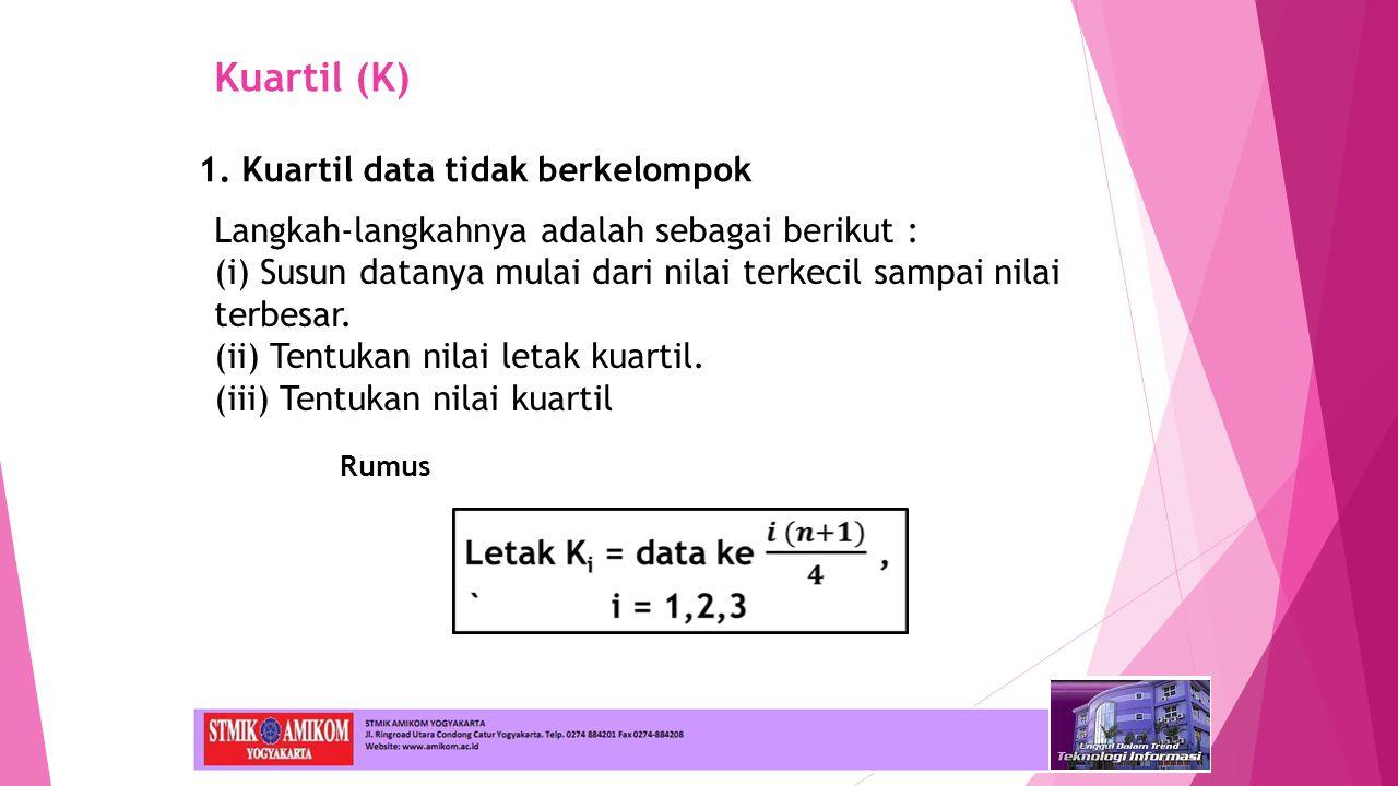Kuartil (K) 1. Kuartil data tidak berkelompok Langkah-langkahnya adalah sebagai berikut : (i) Susun datanya mulai dari nilai terkecil sampai nilai ter