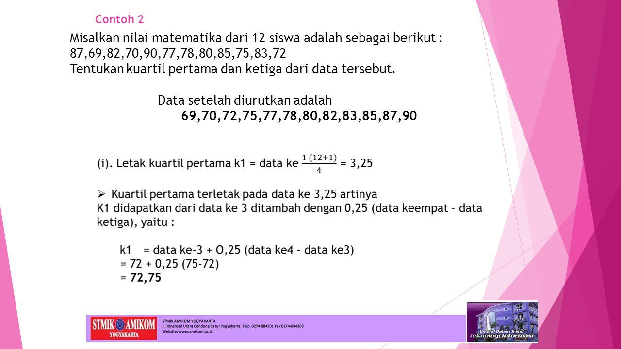 Contoh 2 Data setelah diurutkan adalah 69,70,72,75,77,78,80,82,83,85,87,90 Misalkan nilai matematika dari 12 siswa adalah sebagai berikut : 87,69,82,70,90,77,78,80,85,75,83,72 Tentukan kuartil pertama dan ketiga dari data tersebut.