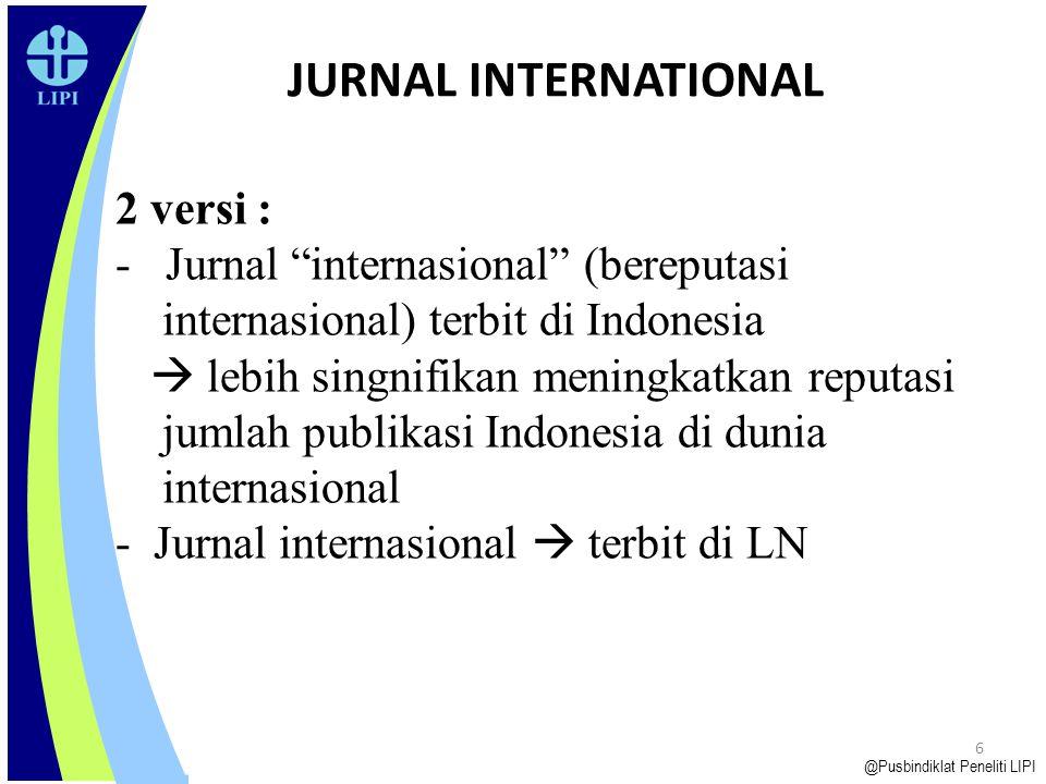 6 JURNAL INTERNATIONAL @Pusbindiklat Peneliti LIPI 2 versi : - Jurnal internasional (bereputasi internasional) terbit di Indonesia  lebih singnifikan meningkatkan reputasi jumlah publikasi Indonesia di dunia internasional - Jurnal internasional  terbit di LN