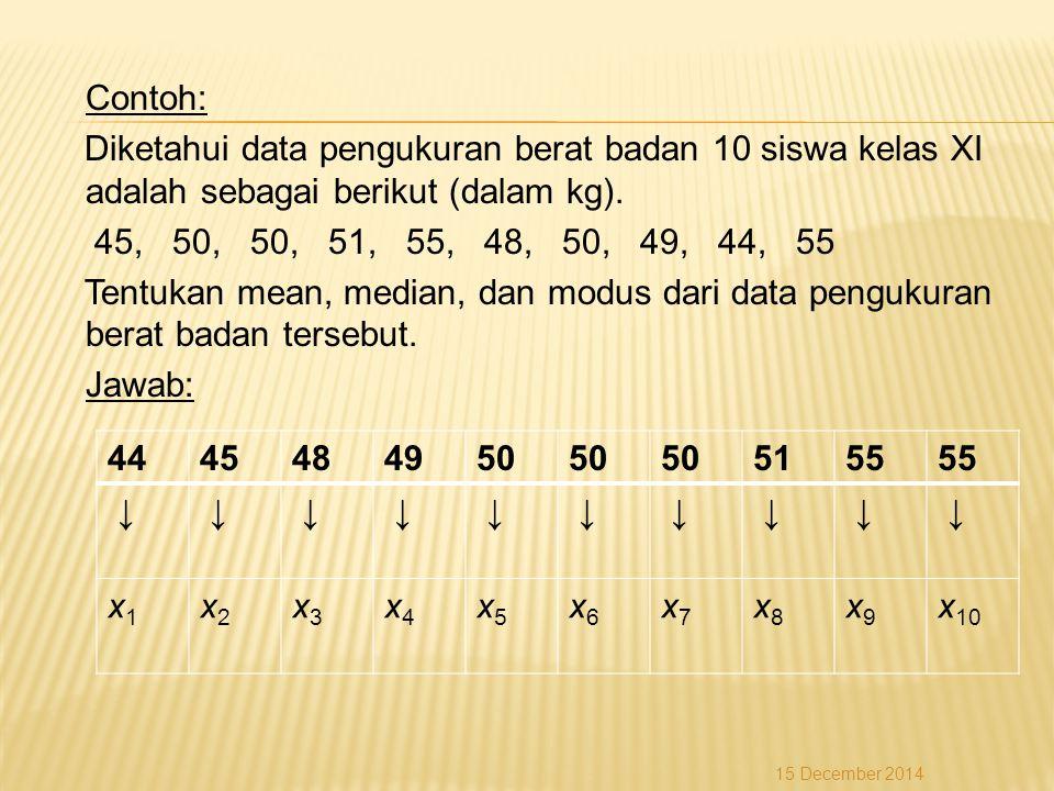 Contoh: Diketahui data pengukuran berat badan 10 siswa kelas XI adalah sebagai berikut (dalam kg). 45, 50, 50, 51, 55, 48, 50, 49, 44, 55 Tentukan mea
