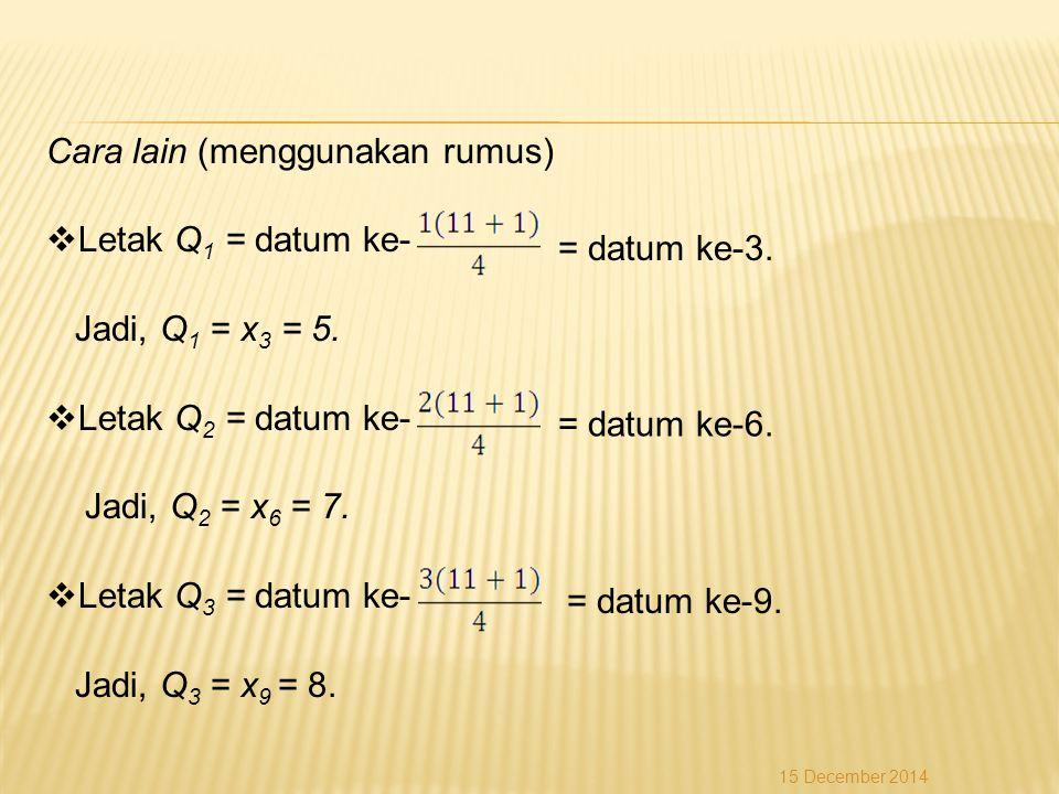 Cara lain (menggunakan rumus)  Letak Q 1 = datum ke- Jadi, Q 1 = x 3 = 5.  Letak Q 2 = datum ke- Jadi, Q 2 = x 6 = 7.  Letak Q 3 = datum ke- Jadi,