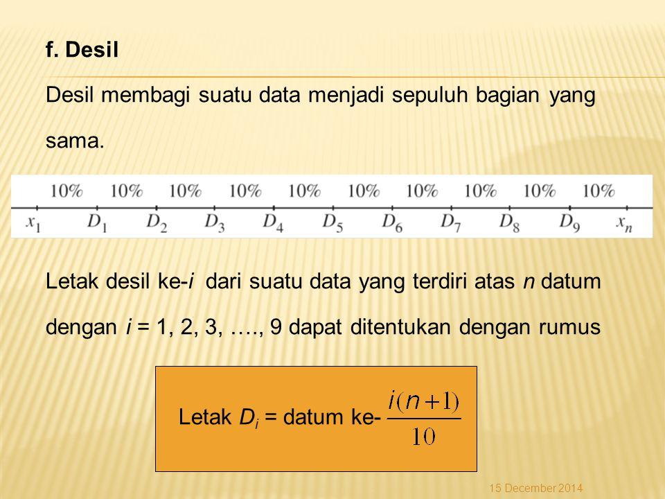 f. Desil Desil membagi suatu data menjadi sepuluh bagian yang sama. Letak desil ke-i dari suatu data yang terdiri atas n datum dengan i = 1, 2, 3, ….,