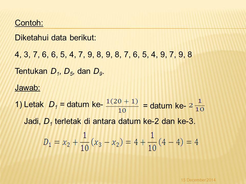 Contoh: Diketahui data berikut: 4, 3, 7, 6, 6, 5, 4, 7, 9, 8, 9, 8, 7, 6, 5, 4, 9, 7, 9, 8 Tentukan D 1, D 5, dan D 9. Jawab: 1)Letak D 1 = datum ke-