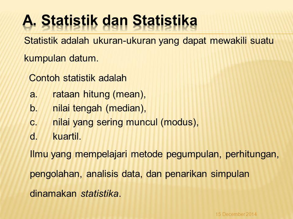 Statistik adalah ukuran-ukuran yang dapat mewakili suatu kumpulan datum. Contoh statistik adalah a.rataan hitung (mean), b.nilai tengah (median), c.ni