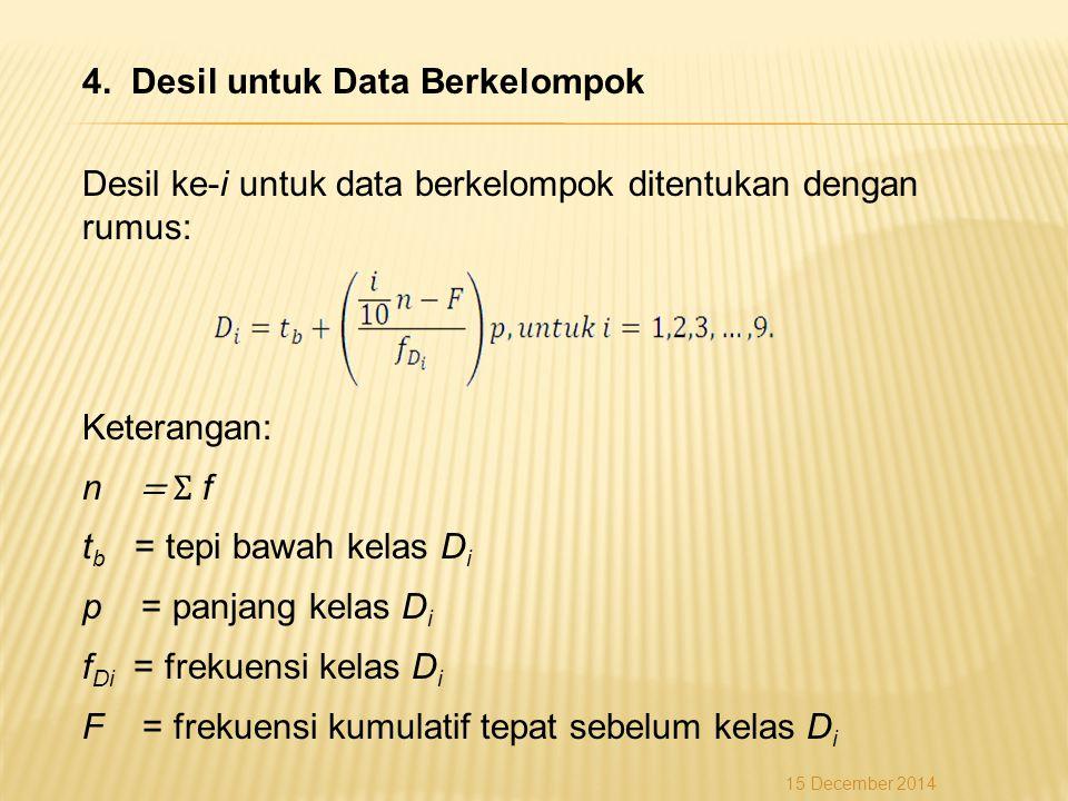 4. Desil untuk Data Berkelompok Desil ke-i untuk data berkelompok ditentukan dengan rumus: Keterangan: n = Σ f t b = tepi bawah kelas D i p = panjang